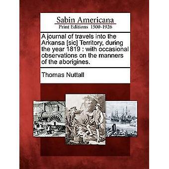 Eine Zeitschrift für Reisen in die Arkansa sic Territorium im Laufe des Jahres 1819 mit gelegentlichen Beobachtungen auf die Sitten der Aborigines. durch Nuttall & Thomas