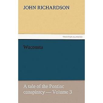 Wacousta A Tale of the Pontiac Conspiracy  Volume 3 by Richardson & John
