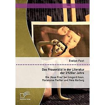 Das Frauenbild der Literatur der 1920er Jahre Die Neue Frau bei Irmgard Keun Marieluise Fleier und Mela Hartwig av snabb & Evelyn