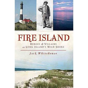 Fire Island - Heroes & Villains on Long Island's Wild Shore by Jack Wh
