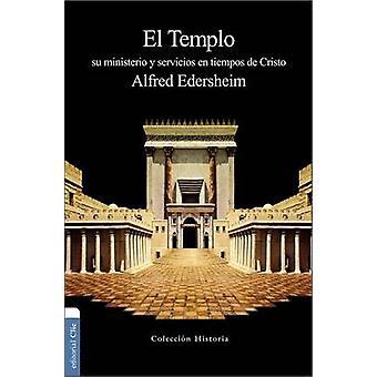 El Templo - Su Ministerio y Servicios En Tiempos de Cristo by Alfred E