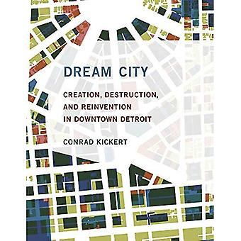 Dream City: Creation, Destruction, and Reinvention� in Downtown Detroit (The MIT Press)