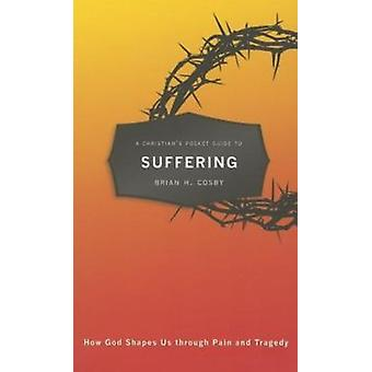 A Christian's Pocket Guide to Suffering: How God Shapes Us through Pain and Tragedy (Paperback) by Cosby Brian H.