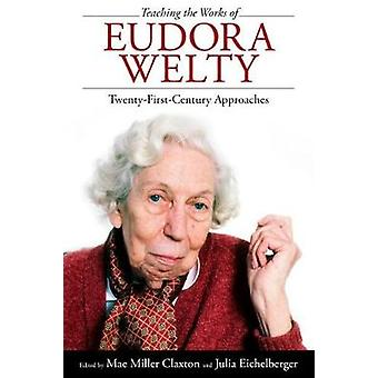 Teaching the Works of Eudora Welty - Twenty-First-Century Approaches b