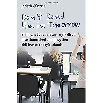 Don't Send Him in Tomorrow: Shining a light on marginalised, disenfranchised and forgotten children of today's schools