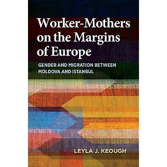 WorkerMothers am Rande der Europa Gender und Migration zwischen Moldau und Istanbul von Keough & Leyla J