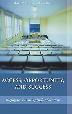 Access Opportunity and Success Keeping the Promise of Higher Education by Casazza & Martha