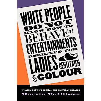 White People Do Not Know How to Behave at Entertainments Designed for Ladies and Gentlemen of Colour William Browns African and American Theater by McAllister & Marvin Edward