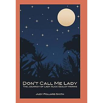 Dont Call Me Lady The Journey of Lady Alice Seeley Harris by Smith & Judy Pollard