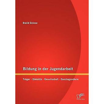 Bildung in der Jugendarbeit Trger  Didaktik  Gesellschaft  Ganztagsschule by Driese & David