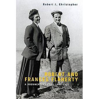 Robert and Frances Flaherty - A Documentary Life - 1883-1922 by Robert