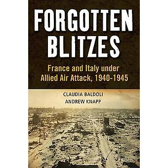 Forgotten Blitzes France and Italy Under Allied Air Attack 19401945 by Baldoli & Claudia
