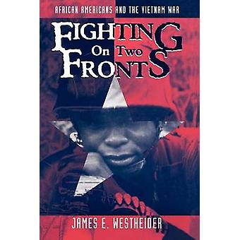 Fighting on Two Fronts African Americans and the Vietnam War by Westheider & James E.