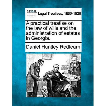 A practical treatise on the law of wills and the administration of estates in Georgia. by Redfearn & Daniel Huntley