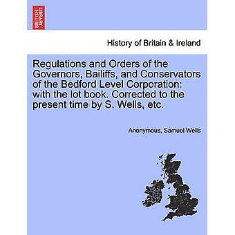 Regulations and Orders of the Governors Bailiffs and Conservators of the Bedford Level Corporation with the lot book. Corrected to the present time by S. Wells etc. by Anonymous