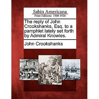 The reply of John Crookshanks Esq. to a pamphlet lately set forth by Admiral Knowles. by Crookshanks & John