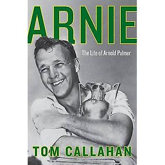 Arnie - The Life of Arnold Palmer by Tom Callahan - 9780062439727 Book