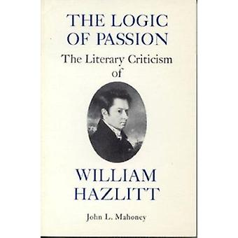 The Logic of Passion - The Literary Criticism of William Hazlitt by Jo