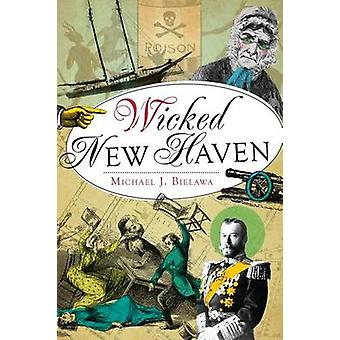 Wicked New Haven by Michael J Bielawa - 9781609498894 Book