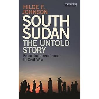 South Sudan - The Untold Story from Independence to Civil War by Hilde