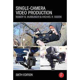 SingleCamera Video Production by Robert B. Musburger & Michael R. Ogden