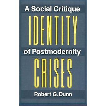Identity Crises - A Social Critique of Postmodernity by Robert G. Dunn