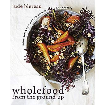 Wholefood from the Ground Up: Nourishing wisdoms, know how and recipes