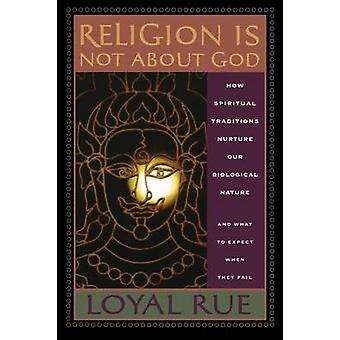 Religion is Not about God How Spiritual Traditions Nurture our Biological Nature and What to Expect When They Fail by Rue & Loyal