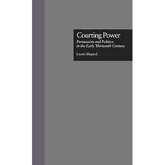 Courting Power Persuasion and Politics in the Early Thirteenth Century by Shepard & Laurie