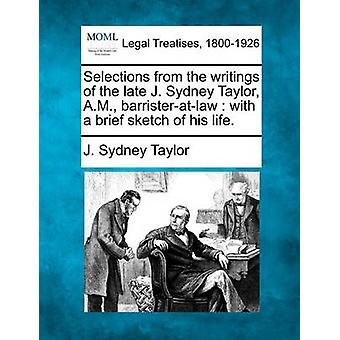 Selections from the writings of the late J. Sydney Taylor A.M. barristeratlaw  with a brief sketch of his life. by Taylor & J. Sydney