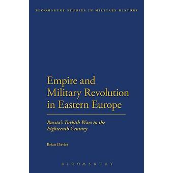 Empire and Military Revolution in Eastern Europe Russias Turkish Wars in the Eighteenth Century by Davies & Brian