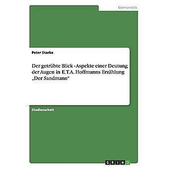 Der getrbte Blick  Aspekte einer Deutung der Augen in E.T.A. Hoffmanns Erzhlung Der Sandmann by Starke & Peter