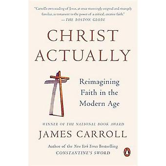 Christ Actually - Reimagining Faith in the Modern Age by James Carroll