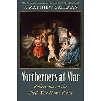 Northerners at War - Reflections on the Civil War Home Front by J. Mat