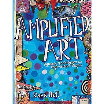 Amplified Art - Dynamic Techniques for High-Impact Pages by Kass Hall