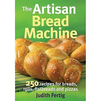 La Machine à pain Artisan: 250 recettes de pains, petits pains, pains et Pizzas