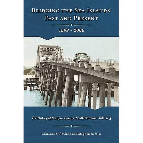Bridging the Sea Island& 039;s Past and Present, 1893 - 2006  The History of Beaufort County, South voitureolina, Volume 3