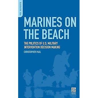 Marines on the Beach The Politics of U.S. Military Intervention Decision Making by Paul & Christopher