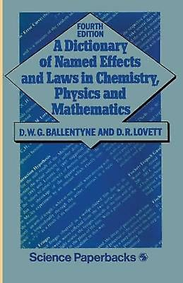 A Dictionary of Named Effects and Laws in Chemistry Physics and Mathematics by Ballentyne & D. W. G.