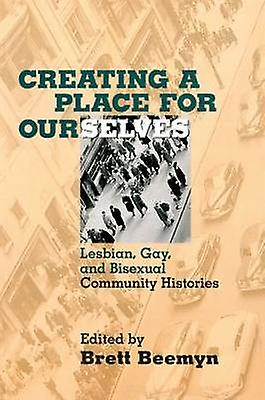 Creating a Place for Ourselves Lesbian Gay and Bisexual Community Histories by Beemyn & Brett