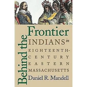 Behind the Frontier Indians in EighteenthCentury Eastern Massachusetts by Mandell & Daniel R.