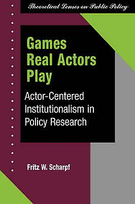 Games Real Actors Play  Actorcenterouge Institutionalism In Policy Research by Scharpf & Fritz W
