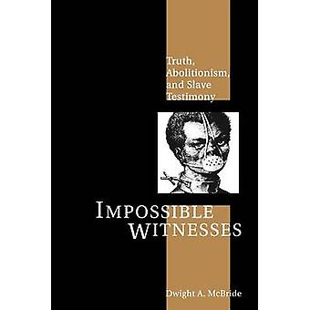 Impossible Witnesses Truth Abolitionism and Slave Testimony by McBride & Dwight