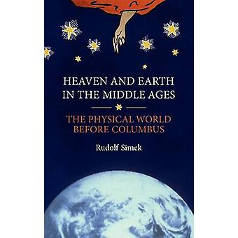 Heaven and Earth in the Middle Ages The Physical World Before Columbus by Simek & Rudolf