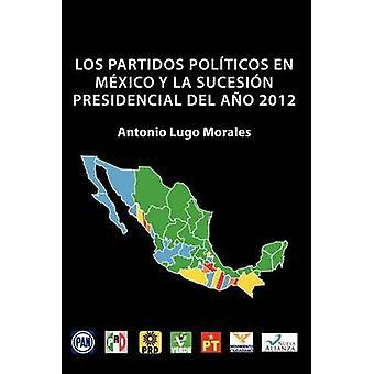 Los Partidos Politicos En Mexico y La Sucesion Presidencial del Ano 2012 by Morales & Antonio Lugo