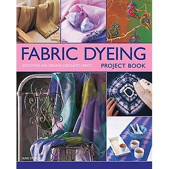 Fabric Dyeing Project Book - 30 Exciting and Original Designs to Creat