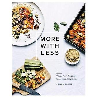 More with Less - Whole Food Cooking Made Irresistibly Simple by Jodi M