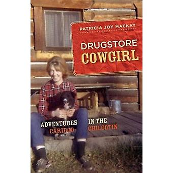 Drugstore Cowgirl - Adventures in the Cariboo-Chilcotin by Patricia Jo