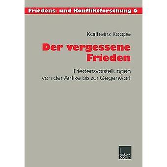 Der vergessene Frieden Friedensvorstellungen von der Antike bis zur Gegenwart de Koppe & Karlheinz