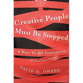 Creative People Must Be Stopped - 6 Ways We Kill Innovation (Without E
